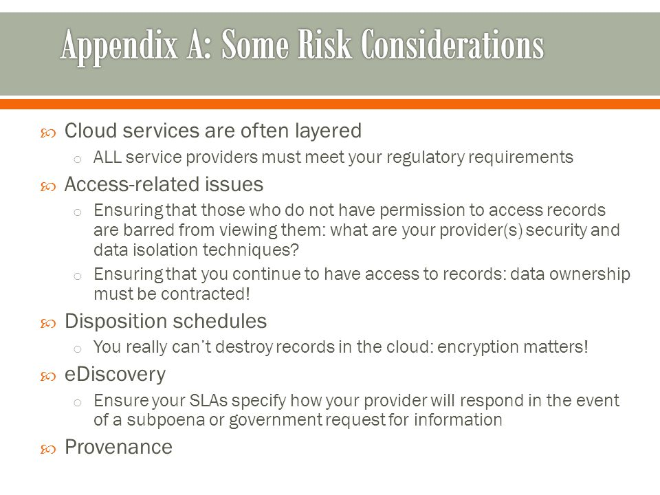 Cloud services are often layered o ALL service providers must meet your regulatory requirements Access-related issues o Ensuring that those who do not have permission to access records are barred from viewing them: what are your provider(s) security and data isolation techniques.