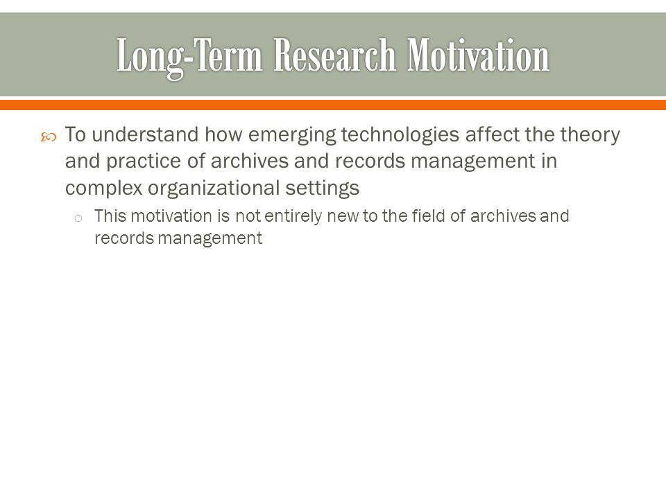 To understand how emerging technologies affect the theory and practice of archives and records management in complex organizational settings o This motivation is not entirely new to the field of archives and records management