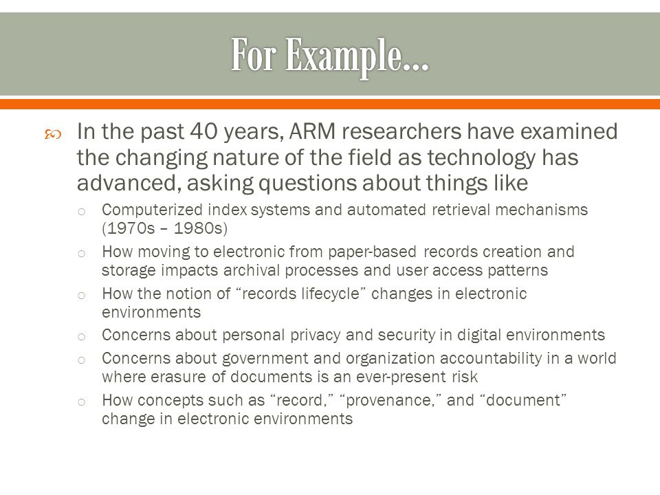 In the past 40 years, ARM researchers have examined the changing nature of the field as technology has advanced, asking questions about things like o Computerized index systems and automated retrieval mechanisms (1970s – 1980s) o How moving to electronic from paper-based records creation and storage impacts archival processes and user access patterns o How the notion of records lifecycle changes in electronic environments o Concerns about personal privacy and security in digital environments o Concerns about government and organization accountability in a world where erasure of documents is an ever-present risk o How concepts such as record, provenance, and document change in electronic environments