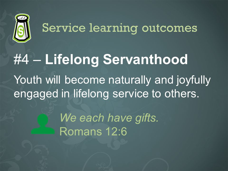 Service learning outcomes #4 – Lifelong Servanthood Youth will become naturally and joyfully engaged in lifelong service to others. We each have gifts