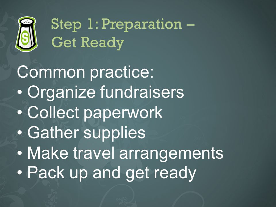 Step 1: Preparation – Get Ready Common practice: Organize fundraisers Collect paperwork Gather supplies Make travel arrangements Pack up and get ready