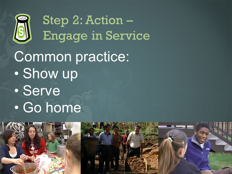 Step 2: Action – Engage in Service Common practice: Show up Serve Go home
