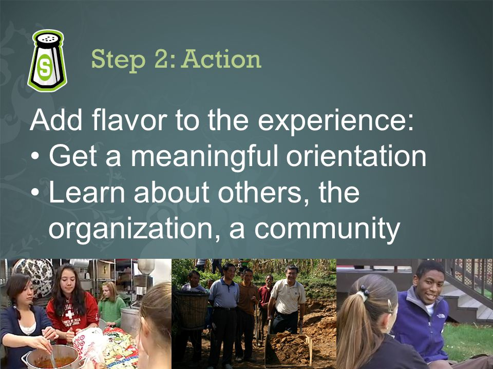 Step 2: Action Add flavor to the experience: Get a meaningful orientation Learn about others, the organization, a community