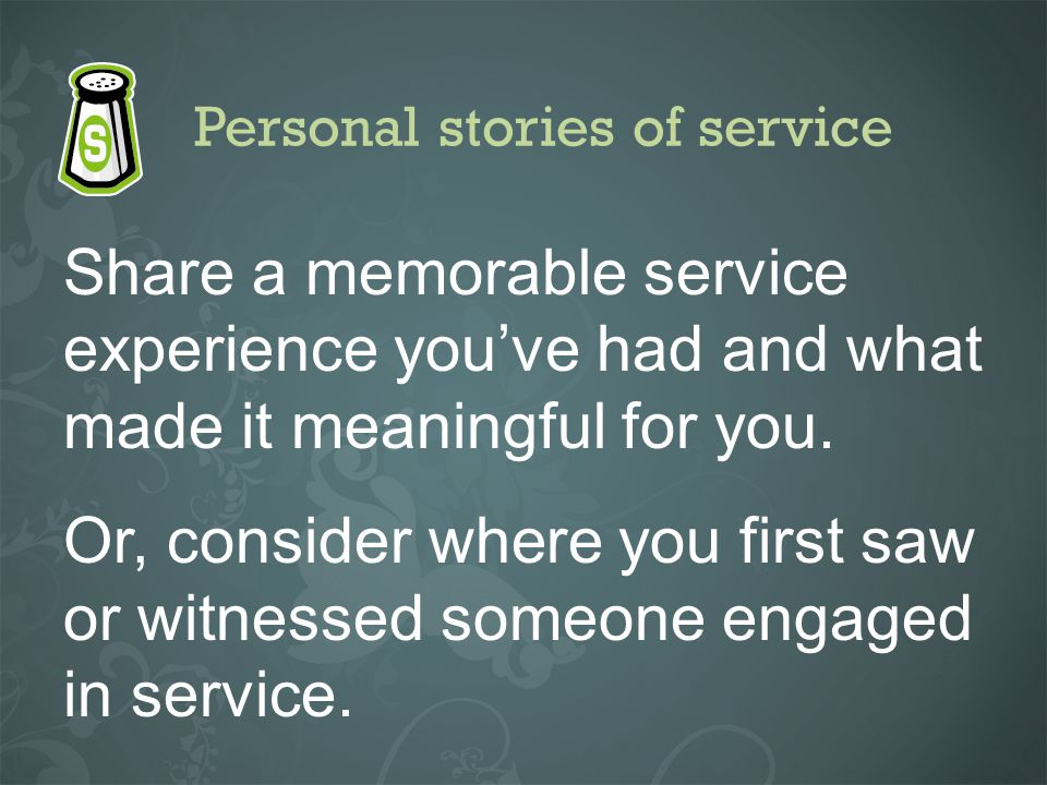 Personal stories of service Share a memorable service experience youve had and what made it meaningful for you. Or, consider where you first saw or wi