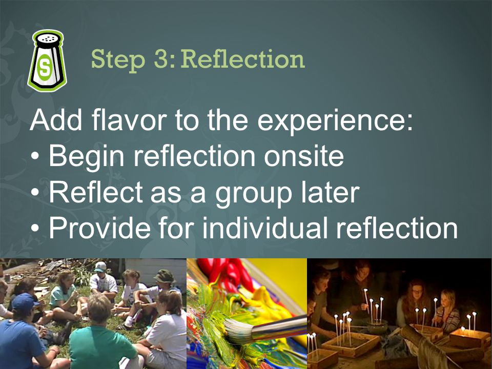 Step 3: Reflection Add flavor to the experience: Begin reflection onsite Reflect as a group later Provide for individual reflection