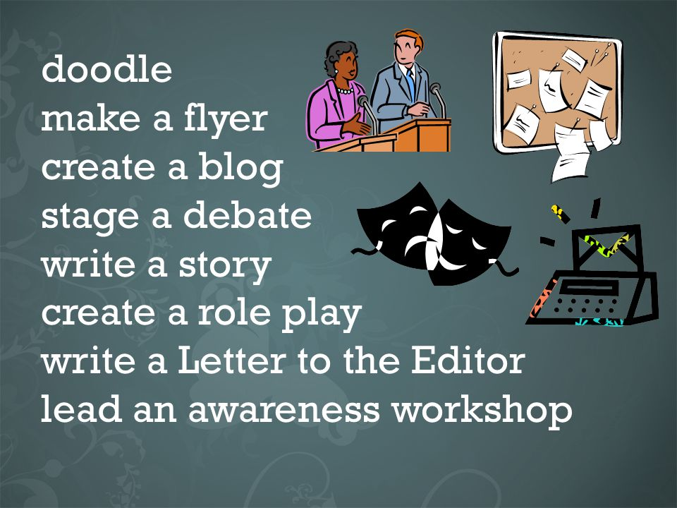 doodle make a flyer create a blog stage a debate write a story create a role play write a Letter to the Editor lead an awareness workshop