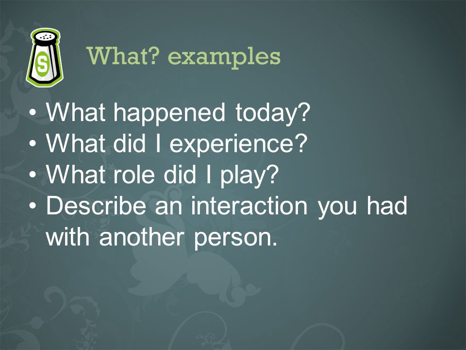 What? examples What happened today? What did I experience? What role did I play? Describe an interaction you had with another person.