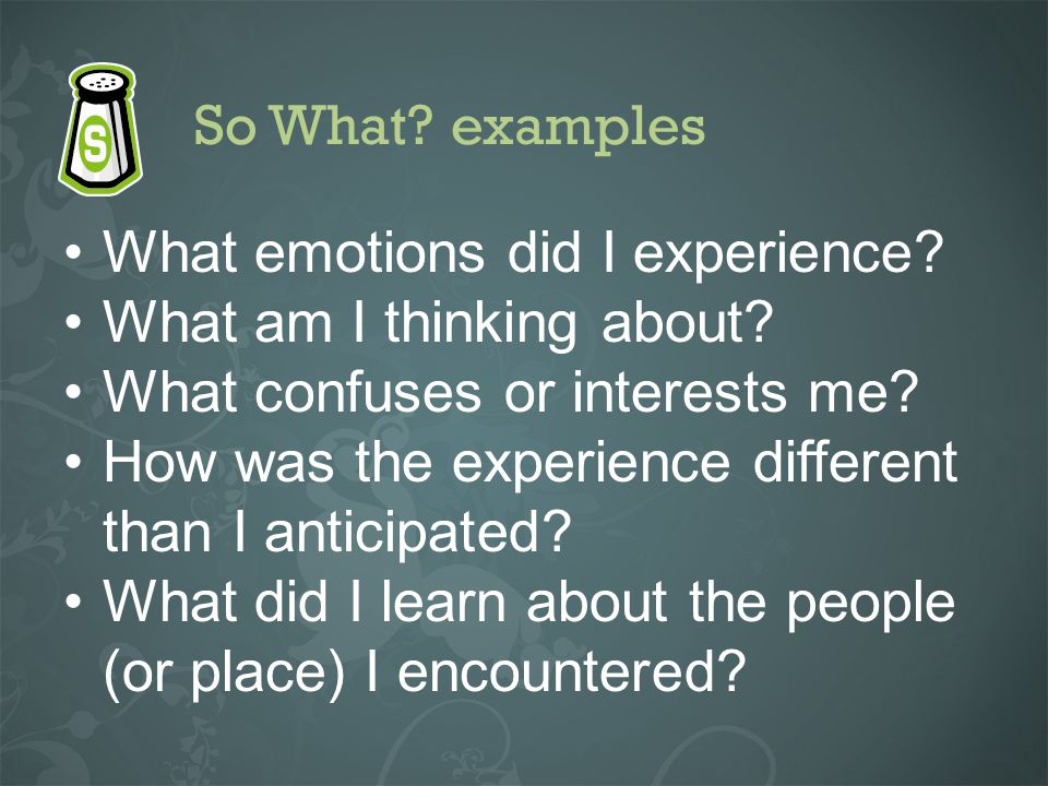 So What? examples What emotions did I experience? What am I thinking about? What confuses or interests me? How was the experience different than I ant