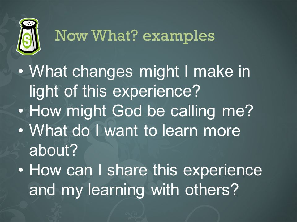 Now What? examples What changes might I make in light of this experience? How might God be calling me? What do I want to learn more about? How can I s