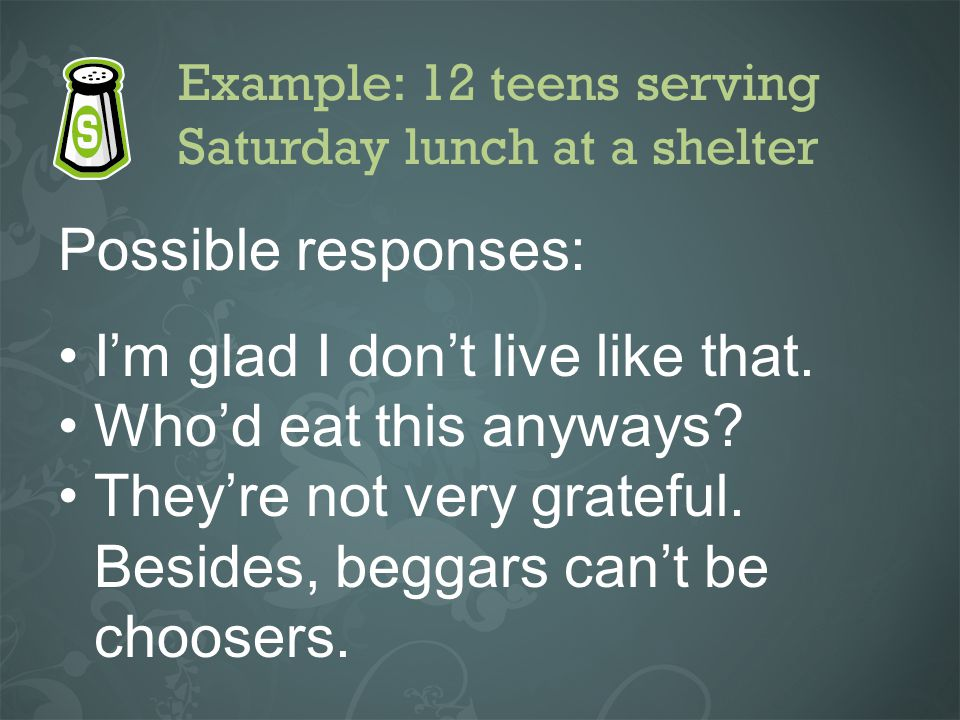 Example: 12 teens serving Saturday lunch at a shelter Possible responses: Im glad I dont live like that. Whod eat this anyways? Theyre not very gratef