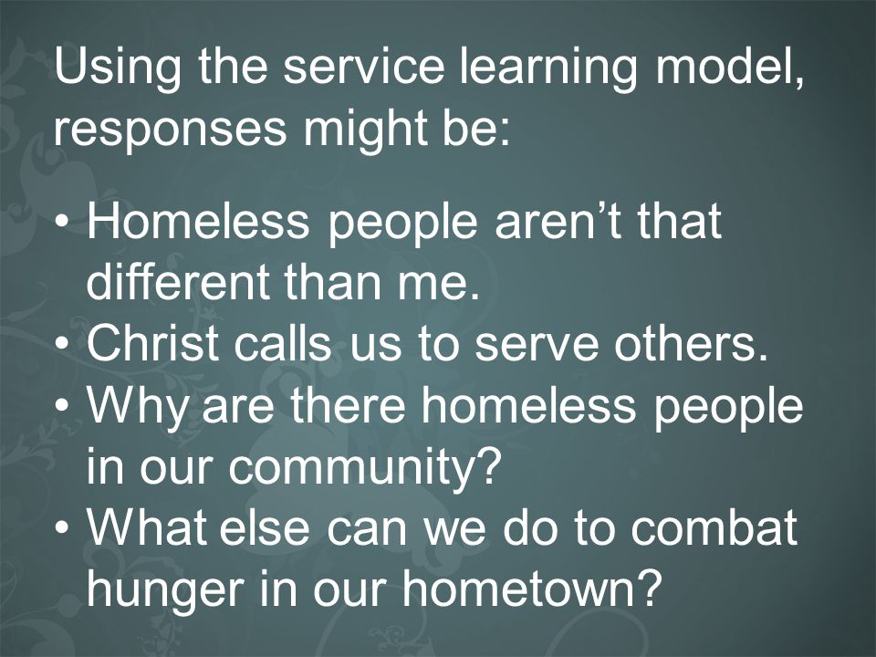 Using the service learning model, responses might be: Homeless people arent that different than me. Christ calls us to serve others. Why are there hom