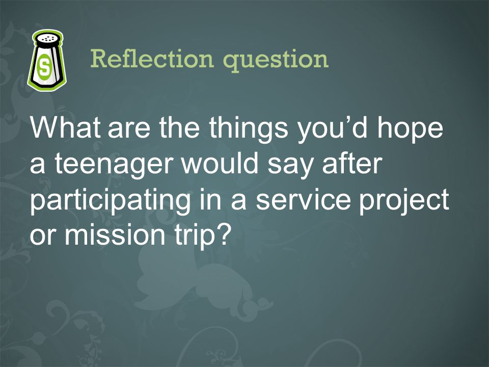 Reflection question What are the things youd hope a teenager would say after participating in a service project or mission trip?