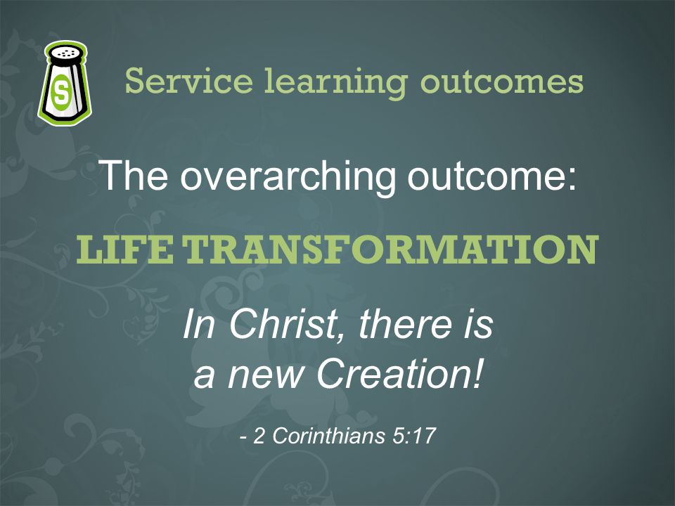 Service learning outcomes The overarching outcome: LIFE TRANSFORMATION In Christ, there is a new Creation! - 2 Corinthians 5:17