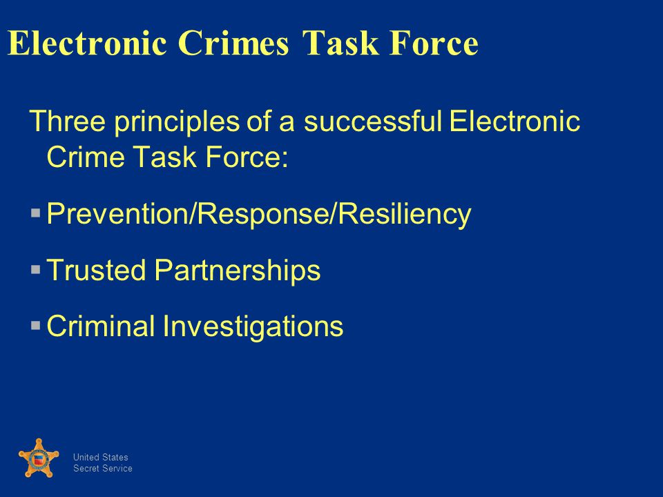 United States Secret Service Electronic Crimes Task Force Three principles of a successful Electronic Crime Task Force: Prevention/Response/Resiliency Trusted Partnerships Criminal Investigations