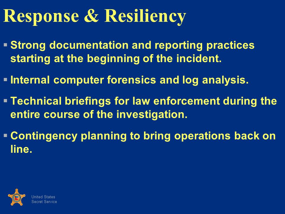 United States Secret Service Response & Resiliency Strong documentation and reporting practices starting at the beginning of the incident.