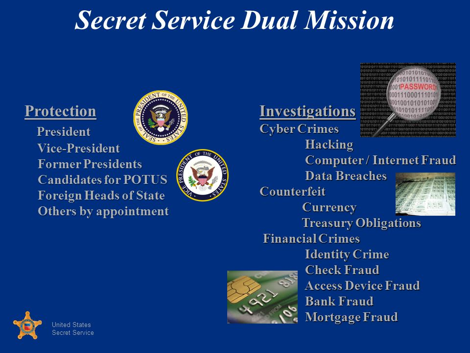 United States Secret Service Protection President President Vice-President Vice-President Former Presidents Former Presidents Candidates for POTUS Candidates for POTUS Foreign Heads of State Foreign Heads of State Others by appointment Others by appointmentInvestigations Cyber Crimes Hacking Hacking Computer / Internet Fraud Computer / Internet Fraud Data Breaches Data BreachesCounterfeit Currency Currency Treasury Obligations Treasury Obligations Financial Crimes Financial Crimes Identity Crime Identity Crime Check Fraud Check Fraud Access Device Fraud Access Device Fraud Bank Fraud Bank Fraud Mortgage Fraud Mortgage Fraud Secret Service Dual Mission