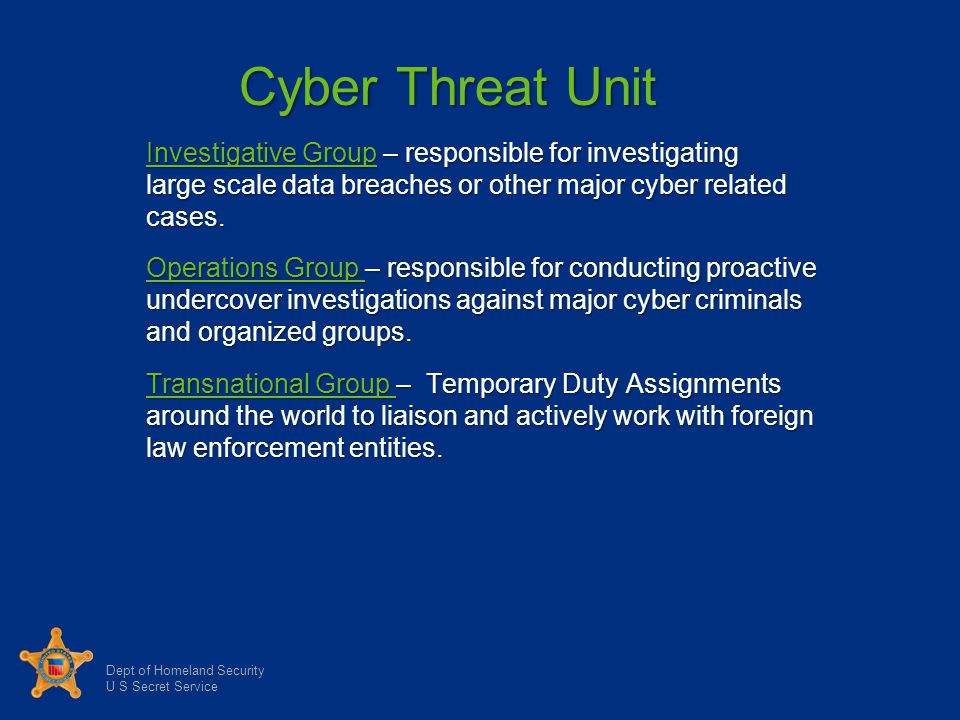 Dept of Homeland Security U S Secret Service Cyber Threat Unit Investigative Group – responsible for investigating large scale data breaches or other major cyber related cases.