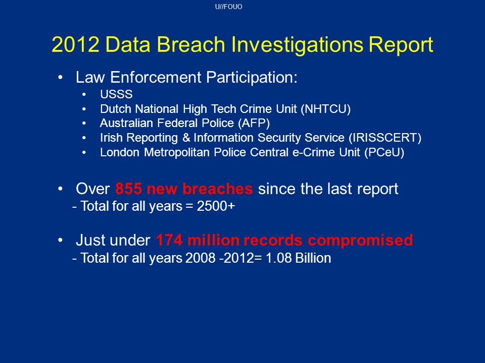 U//FOUO Law Enforcement Participation: USSS Dutch National High Tech Crime Unit (NHTCU) Australian Federal Police (AFP) Irish Reporting & Information Security Service (IRISSCERT) London Metropolitan Police Central e-Crime Unit (PCeU) Over 855 new breaches since the last report - Total for all years = 2500+ Just under 174 million records compromised - Total for all years 2008 -2012= 1.08 Billion 2012 Data Breach Investigations Report