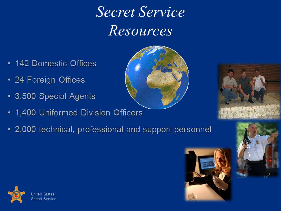 United States Secret Service 142 Domestic Offices142 Domestic Offices 24 Foreign Offices24 Foreign Offices 3,500 Special Agents3,500 Special Agents 1,400 Uniformed Division Officers1,400 Uniformed Division Officers 2,000 technical, professional and support personnel2,000 technical, professional and support personnel Secret Service Resources