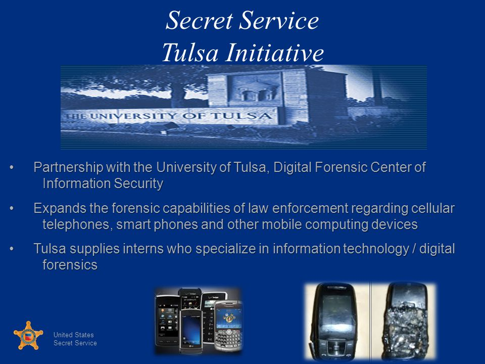 United States Secret Service Tulsa Initiative Partnership with the University of Tulsa, Digital Forensic Center ofPartnership with the University of Tulsa, Digital Forensic Center of Information Security Information Security Expands the forensic capabilities of law enforcement regarding cellularExpands the forensic capabilities of law enforcement regarding cellular telephones, smart phones and other mobile computing devices telephones, smart phones and other mobile computing devices Tulsa supplies interns who specialize in information technology / digitalTulsa supplies interns who specialize in information technology / digital forensics forensics