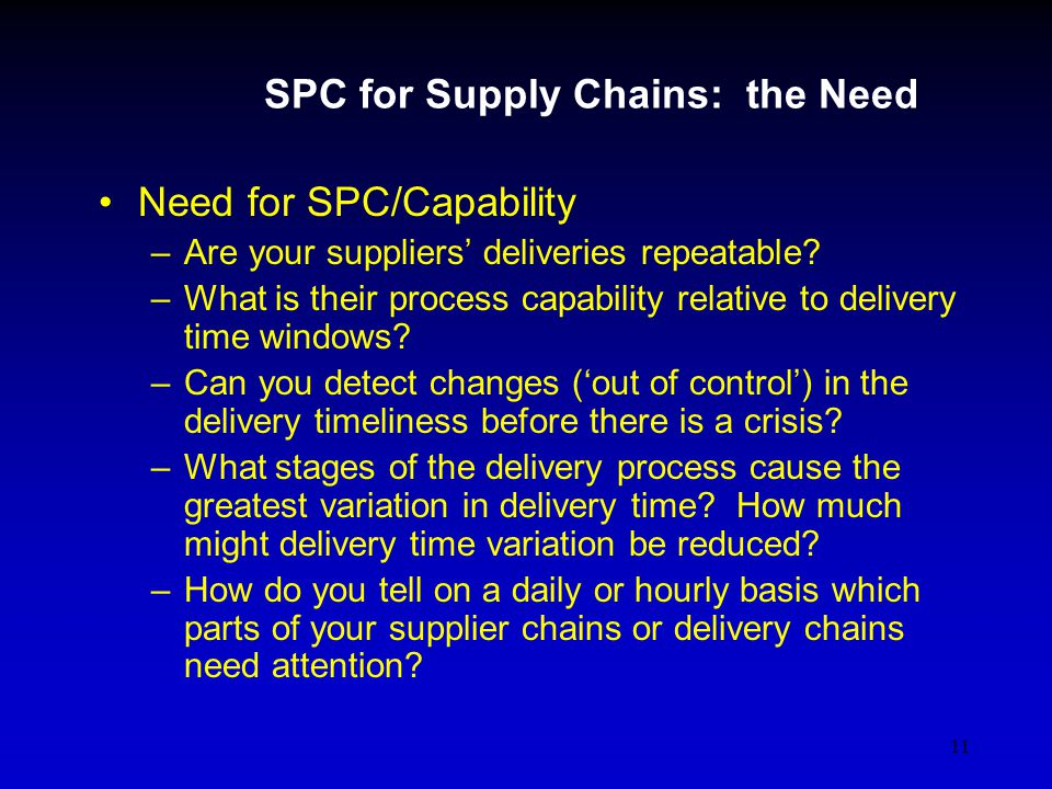 11 SPC for Supply Chains: the Need Need for SPC/Capability –Are your suppliers deliveries repeatable.