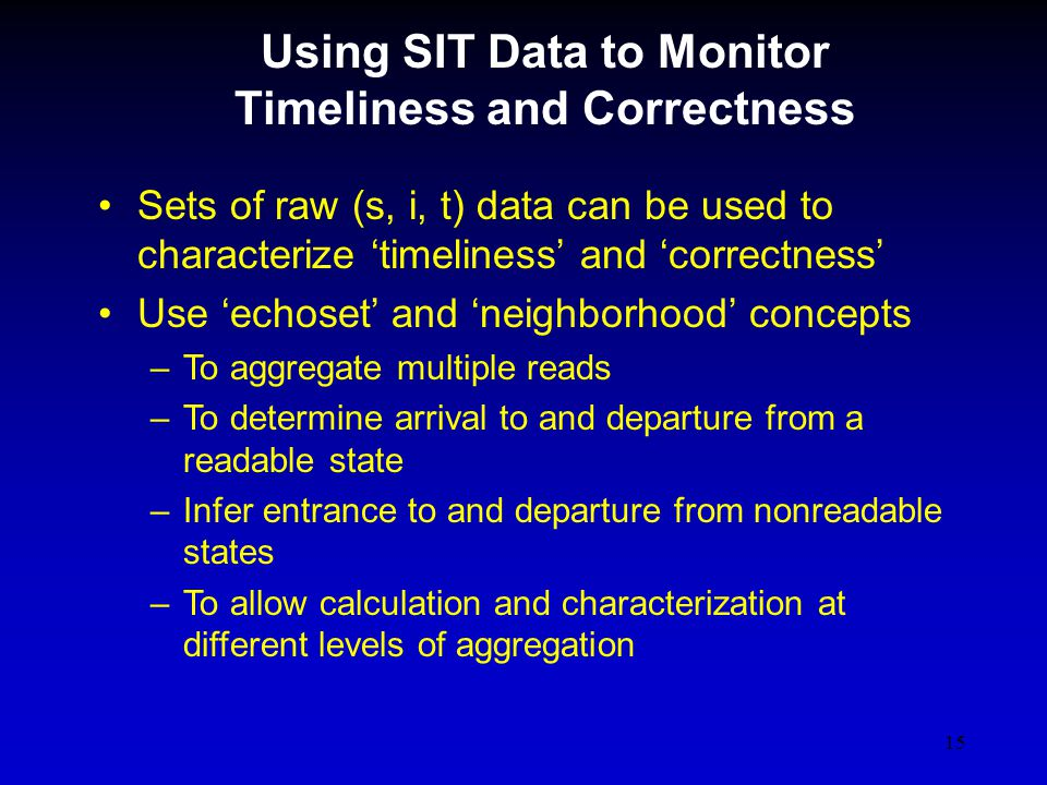 15 Using SIT Data to Monitor Timeliness and Correctness Sets of raw (s, i, t) data can be used to characterize timeliness and correctness Use echoset and neighborhood concepts –To aggregate multiple reads –To determine arrival to and departure from a readable state –Infer entrance to and departure from nonreadable states –To allow calculation and characterization at different levels of aggregation