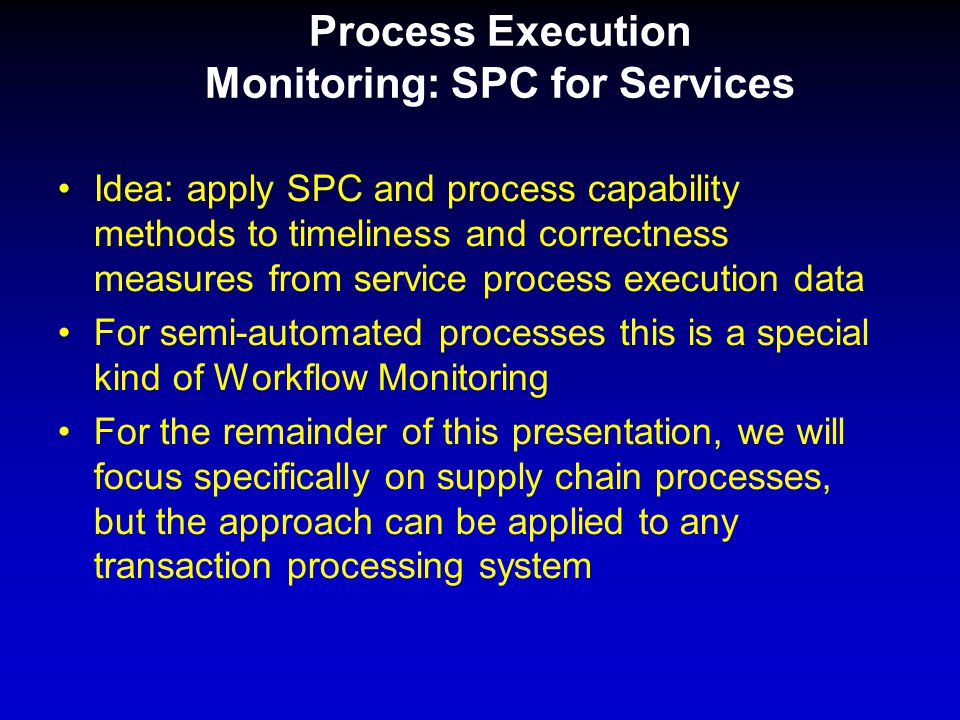 Process Execution Monitoring: SPC for Services Idea: apply SPC and process capability methods to timeliness and correctness measures from service process execution data For semi-automated processes this is a special kind of Workflow Monitoring For the remainder of this presentation, we will focus specifically on supply chain processes, but the approach can be applied to any transaction processing system