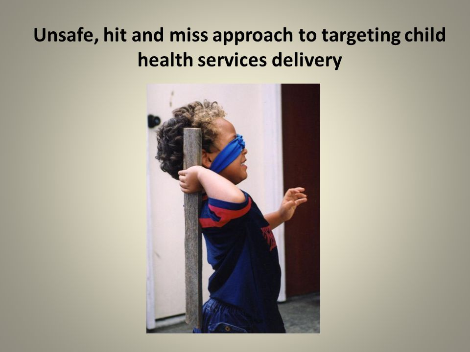 Unsafe, hit and miss approach to targeting child health services delivery