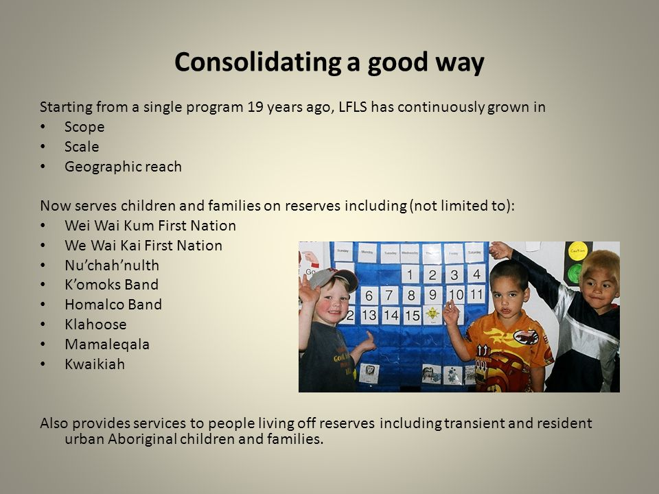 Consolidating a good way Starting from a single program 19 years ago, LFLS has continuously grown in Scope Scale Geographic reach Now serves children and families on reserves including (not limited to): Wei Wai Kum First Nation We Wai Kai First Nation Nuchahnulth Komoks Band Homalco Band Klahoose Mamaleqala Kwaikiah Also provides services to people living off reserves including transient and resident urban Aboriginal children and families.