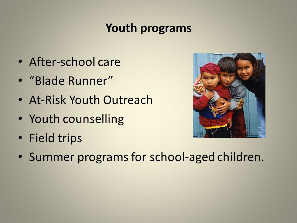 Youth programs After-school care Blade Runner At-Risk Youth Outreach Youth counselling Field trips Summer programs for school-aged children.