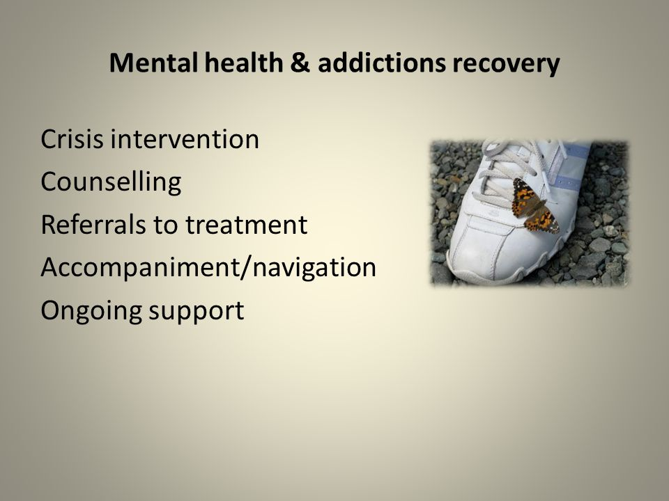 Mental health & addictions recovery Crisis intervention Counselling Referrals to treatment Accompaniment/navigation Ongoing support
