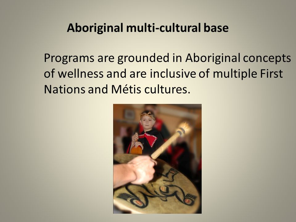 Aboriginal multi-cultural base Programs are grounded in Aboriginal concepts of wellness and are inclusive of multiple First Nations and Métis cultures.