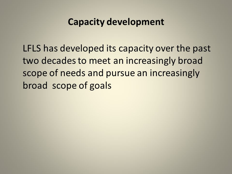 Capacity development LFLS has developed its capacity over the past two decades to meet an increasingly broad scope of needs and pursue an increasingly broad scope of goals