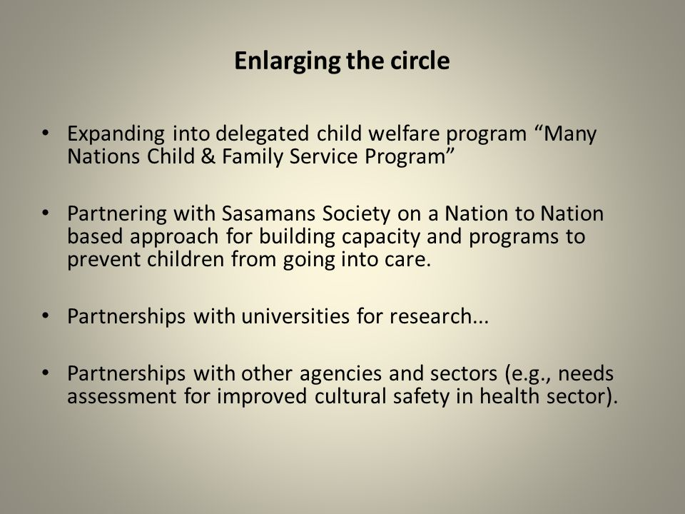 Enlarging the circle Expanding into delegated child welfare program Many Nations Child & Family Service Program Partnering with Sasamans Society on a Nation to Nation based approach for building capacity and programs to prevent children from going into care.