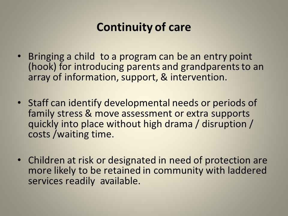 Continuity of care Bringing a child to a program can be an entry point (hook) for introducing parents and grandparents to an array of information, support, & intervention.