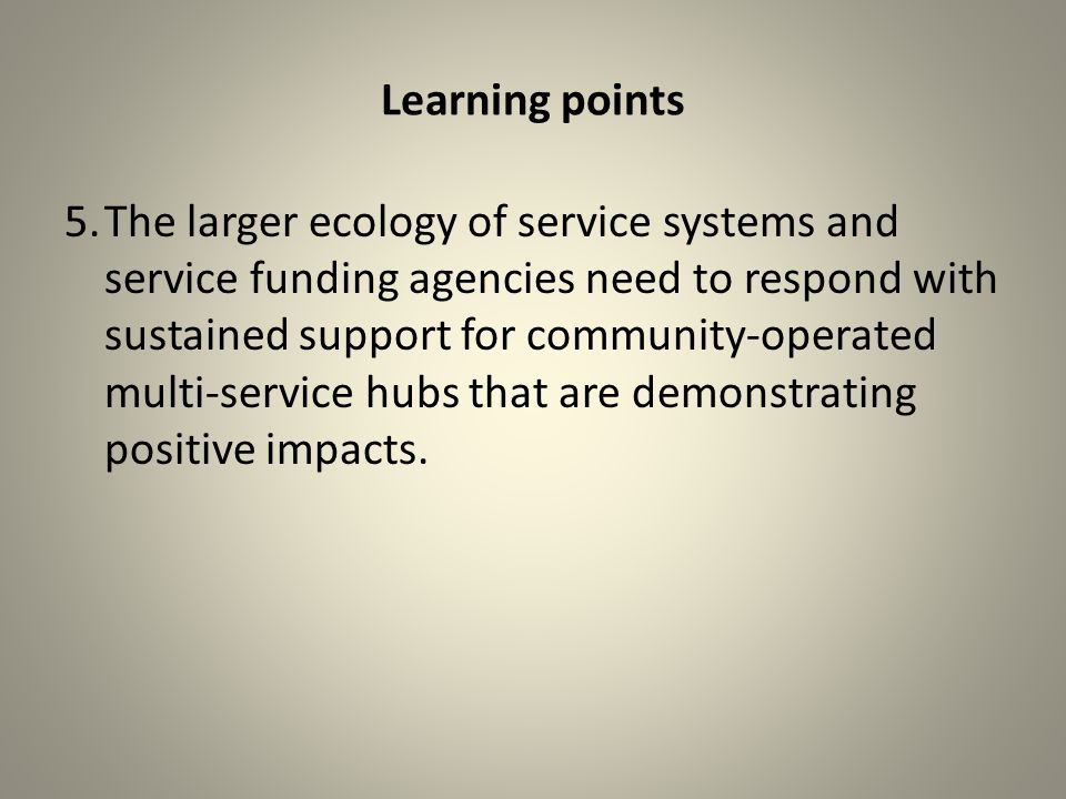 Learning points 5.The larger ecology of service systems and service funding agencies need to respond with sustained support for community-operated multi-service hubs that are demonstrating positive impacts.