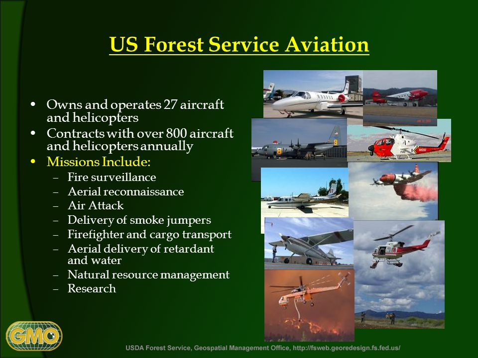 US Forest Service Aviation Owns and operates 27 aircraft and helicopters Contracts with over 800 aircraft and helicopters annually Missions Include: –Fire surveillance –Aerial reconnaissance –Air Attack –Delivery of smoke jumpers –Firefighter and cargo transport –Aerial delivery of retardant and water –Natural resource management –Research