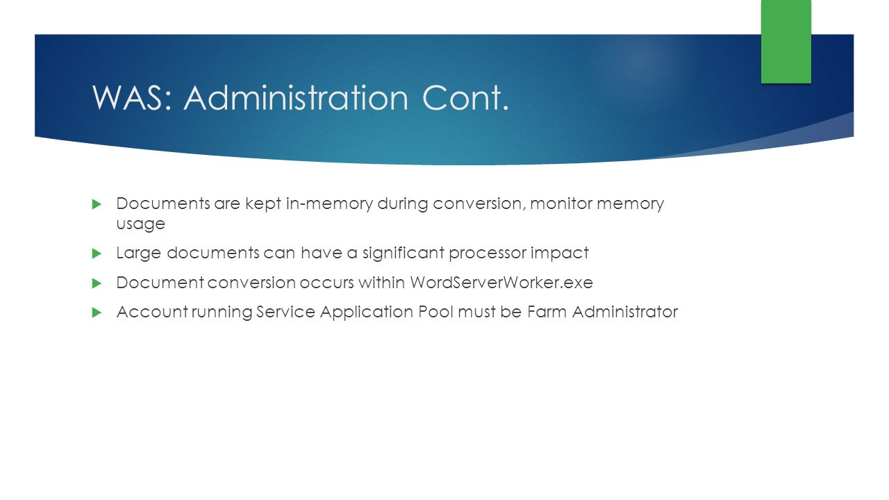 WAS: Administration Cont. Documents are kept in-memory during conversion, monitor memory usage Large documents can have a significant processor impact