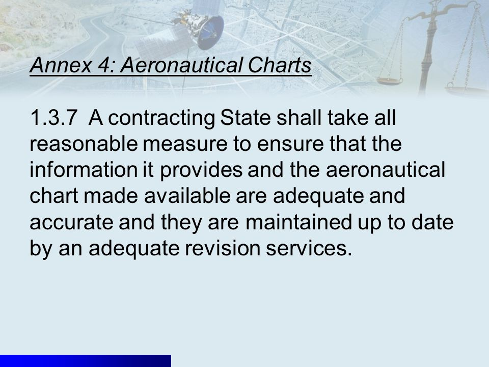 Annex 4: Aeronautical Charts 1.3.7 A contracting State shall take all reasonable measure to ensure that the information it provides and the aeronautical chart made available are adequate and accurate and they are maintained up to date by an adequate revision services.