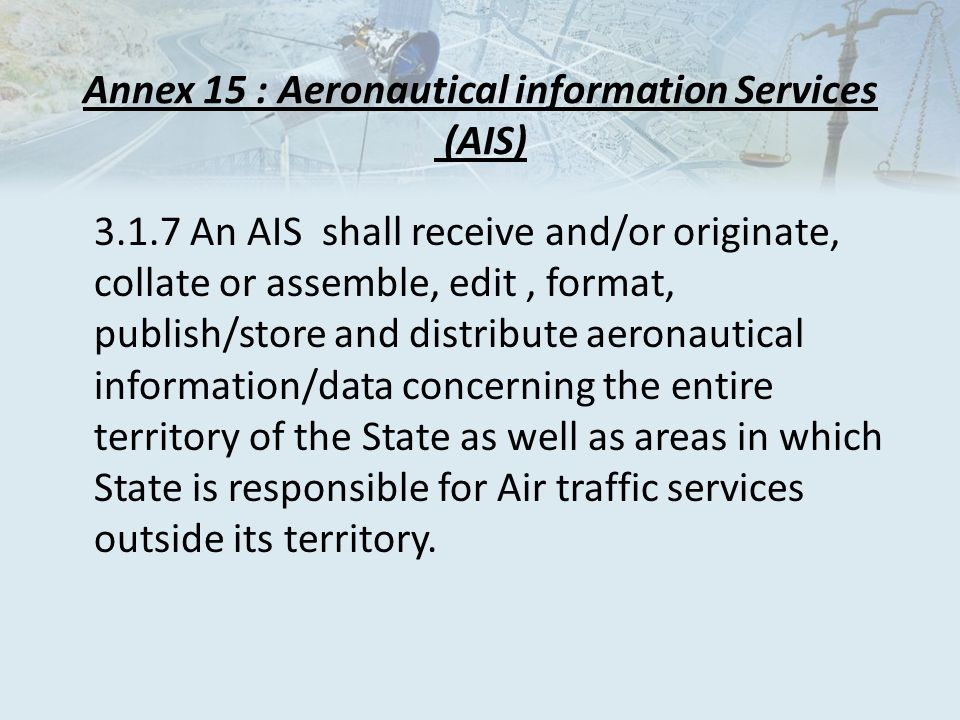 Annex 15 : Aeronautical information Services (AIS) 3.1.7 An AIS shall receive and/or originate, collate or assemble, edit, format, publish/store and distribute aeronautical information/data concerning the entire territory of the State as well as areas in which State is responsible for Air traffic services outside its territory.