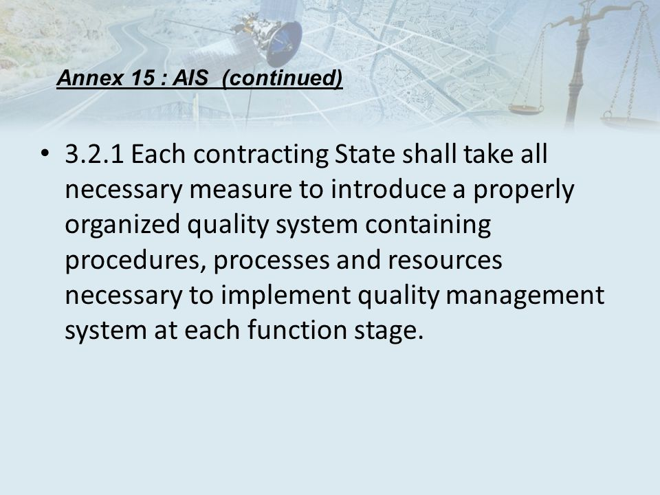 3.2.1 Each contracting State shall take all necessary measure to introduce a properly organized quality system containing procedures, processes and resources necessary to implement quality management system at each function stage.