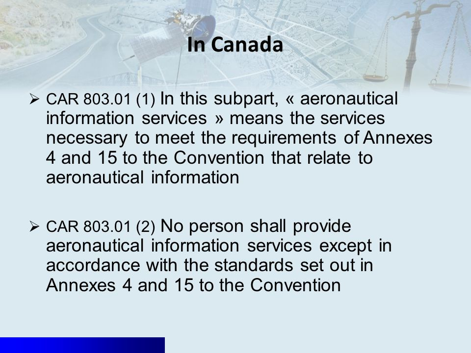 In Canada CAR 803.01 (1) In this subpart, « aeronautical information services » means the services necessary to meet the requirements of Annexes 4 and 15 to the Convention that relate to aeronautical information CAR 803.01 (2) No person shall provide aeronautical information services except in accordance with the standards set out in Annexes 4 and 15 to the Convention