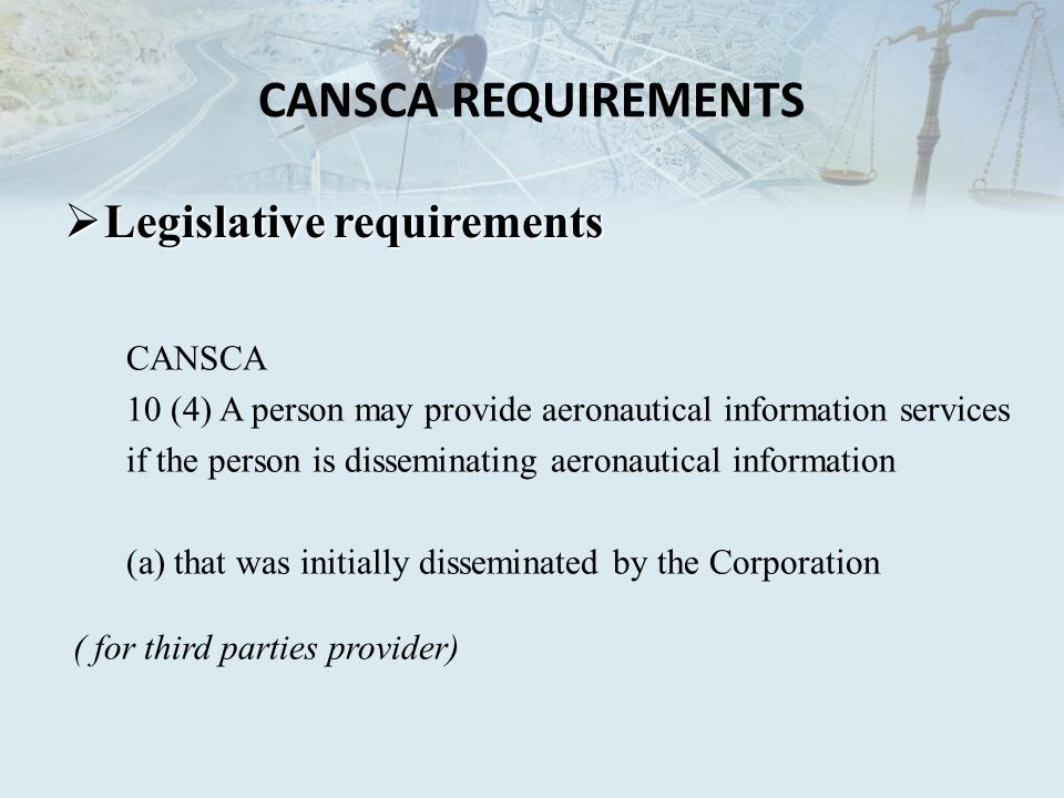 CANSCA REQUIREMENTS Legislative requirements Legislative requirements CANSCA 10 (4) A person may provide aeronautical information services if the person is disseminating aeronautical information (a) that was initially disseminated by the Corporation ( for third parties provider)