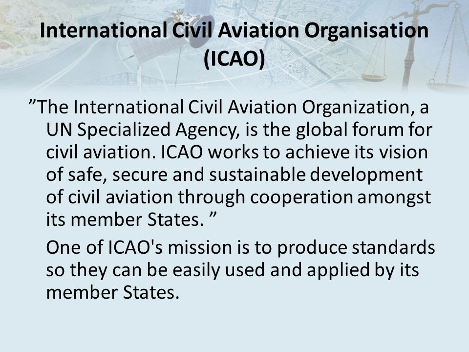 International Civil Aviation Organisation (ICAO) The International Civil Aviation Organization, a UN Specialized Agency, is the global forum for civil aviation.