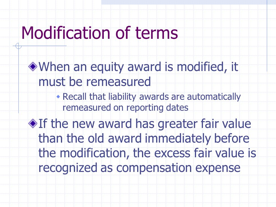 Modification of terms When an equity award is modified, it must be remeasured Recall that liability awards are automatically remeasured on reporting d