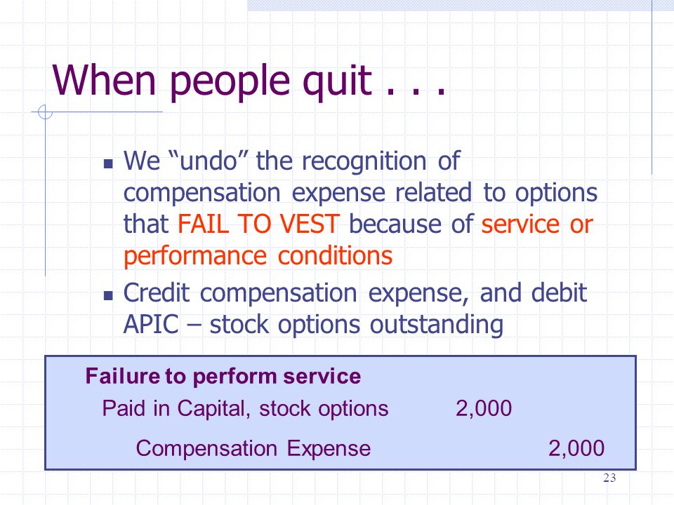 23 When people quit... We undo the recognition of compensation expense related to options that FAIL TO VEST because of service or performance conditio