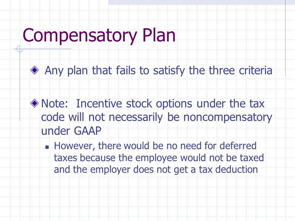 Compensatory Plan Any plan that fails to satisfy the three criteria Note: Incentive stock options under the tax code will not necessarily be noncompen