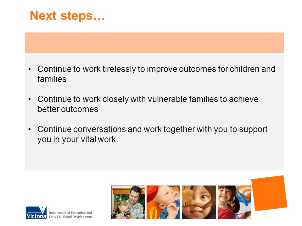 Next steps… Continue to work tirelessly to improve outcomes for children and families Continue to work closely with vulnerable families to achieve better outcomes Continue conversations and work together with you to support you in your vital work.