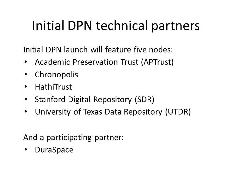 Initial DPN technical partners Initial DPN launch will feature five nodes: Academic Preservation Trust (APTrust) Chronopolis HathiTrust Stanford Digital Repository (SDR) University of Texas Data Repository (UTDR) And a participating partner: DuraSpace