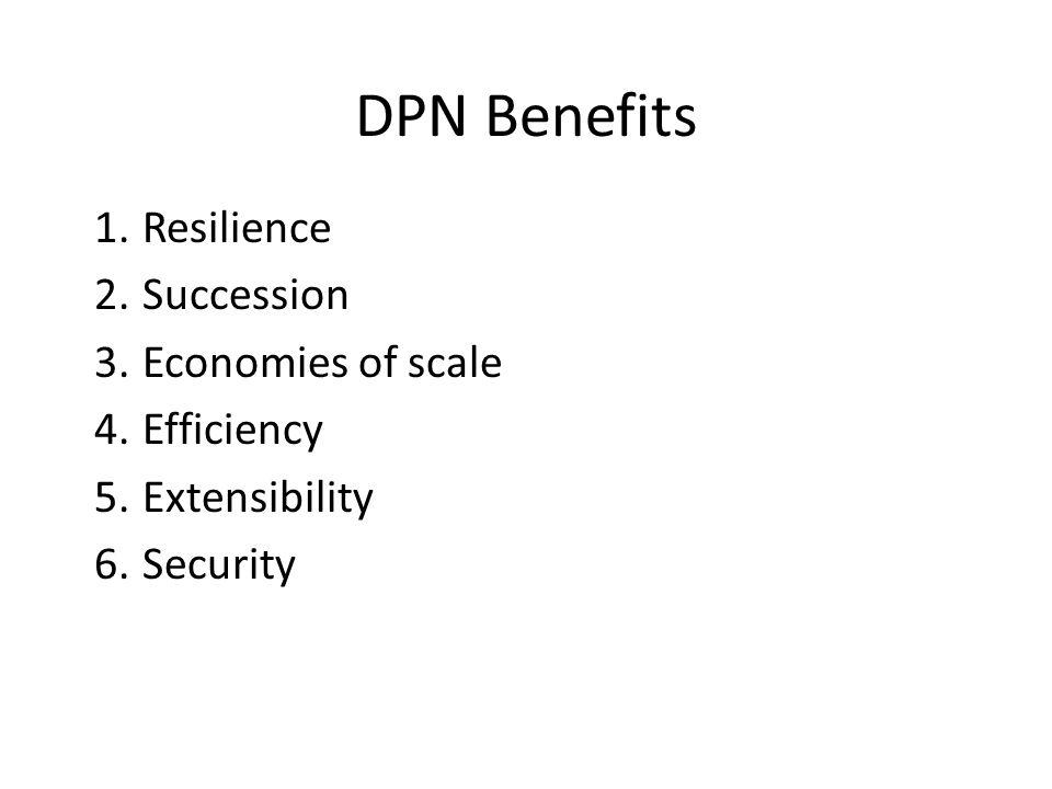 DPN Benefits 1.Resilience 2.Succession 3.Economies of scale 4.Efficiency 5.Extensibility 6.Security